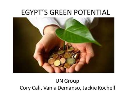 EGYPT'S GREEN POTENTIAL UN Group Cory Cali, Vania Demanso, Jackie Kochell.