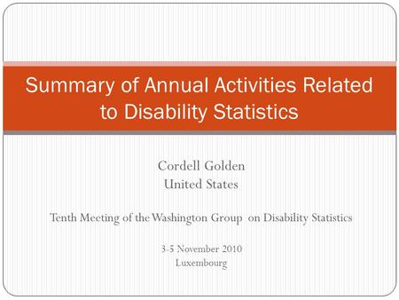 Cordell Golden United States Tenth Meeting of the Washington Group on Disability Statistics 3-5 November 2010 Luxembourg Summary of Annual Activities Related.