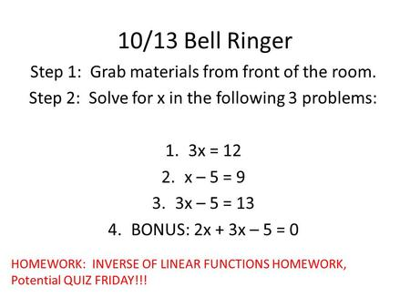 10/13 Bell Ringer Step 1: Grab materials from front of the room. Step 2: Solve for x in the following 3 problems: 1.3x = 12 2.x – 5 = 9 3.3x – 5 = 13 4.BONUS: