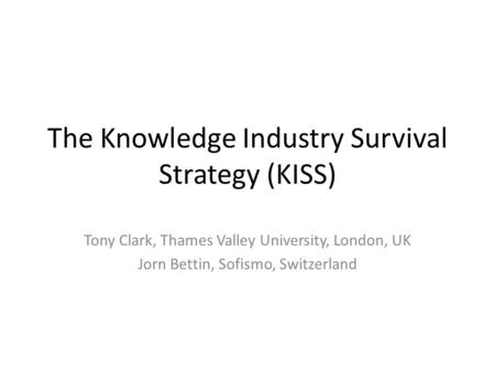 The Knowledge Industry Survival Strategy (KISS) Tony Clark, Thames Valley University, London, UK Jorn Bettin, Sofismo, Switzerland.