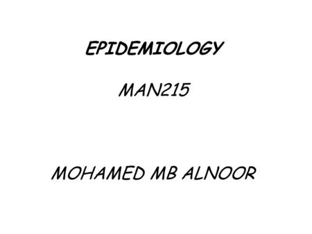 EPIDEMIOLOGY MAN215 MOHAMED MB ALNOOR. CONTENTS  Definition of EPIDEMIOLOGY TIME - PLACE - PERSON  Morbidity Rates Incidence rate Attack rate Prevalence.