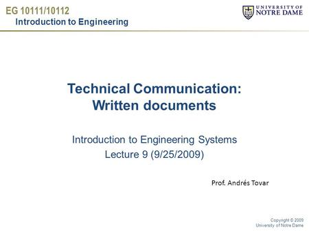 EG 10111/10112 Introduction to Engineering Copyright © 2009 University of Notre Dame Technical Communication: Written documents Introduction to Engineering.