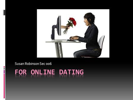 Susan Robinson Sec 006. Online Dating: A Great Idea  High Volume of users  One Common Goal  All single/looking  Speed  Convenience  Privacy  Web.