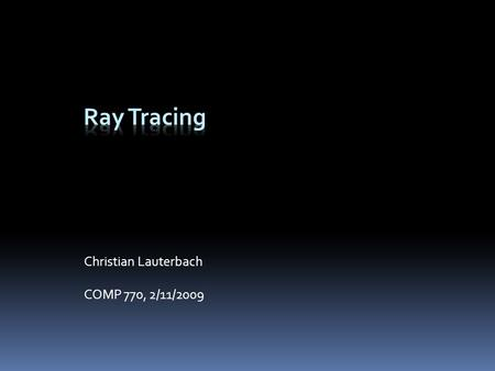 Christian Lauterbach COMP 770, 2/11/2009. Overview  Ray Tracing vs. rasterization  Ray/Object intersection algorithms  Ray Tracing methods  Recursive.