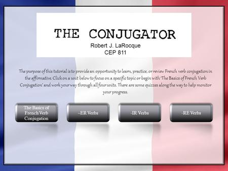  Robert J. LaRocque CEP 811 The purpose of this tutorial is to provide an opportunity to learn, practice, or review French <strong>verb</strong> conjugation in the affirmative.