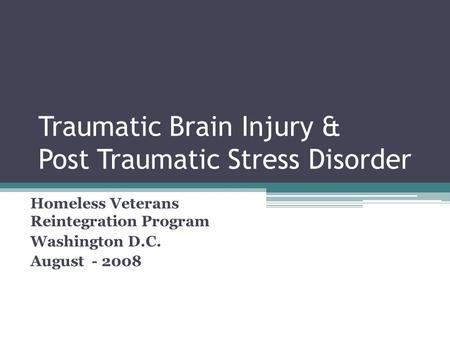 Traumatic Brain Injury & Post Traumatic Stress Disorder Homeless Veterans Reintegration Program Washington D.C. August - 2008.