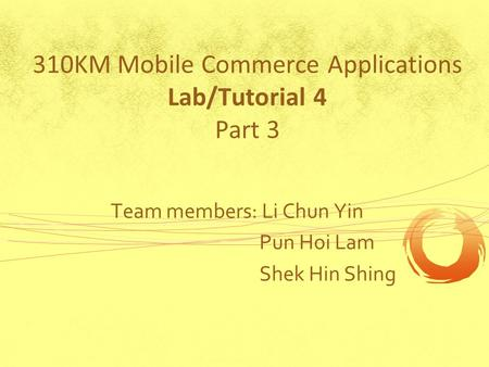 310KM Mobile Commerce Applications Lab/Tutorial 4 Part 3 Team members: Li Chun Yin Pun Hoi Lam Shek Hin Shing.