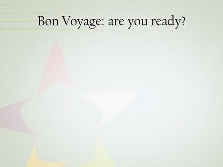 Bon Voyage: are you ready?. Next Steps Confirm a site visit date with the Team Leader before April 28 Develop curriculum and submit to Team Leader for.