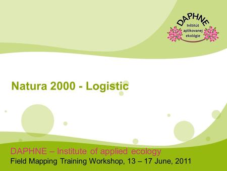 DAPHNE – Institute of applied ecology Field Mapping Training Workshop, 13 – 17 June, 2011 Natura 2000 - Logistic.