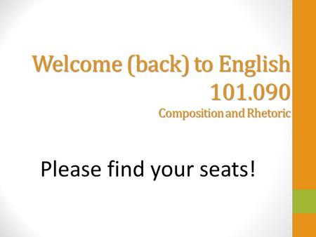 Welcome (back) to English 101.090 Composition and Rhetoric Please find your seats!