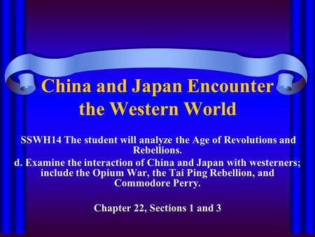 China and Japan Encounter the Western World SSWH14 The student will analyze the Age of Revolutions and Rebellions. d. Examine the interaction of China.