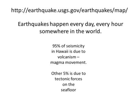 Earthquakes happen every day, every hour somewhere in the world.  95% of seismicity in Hawaii is due to volcanism.