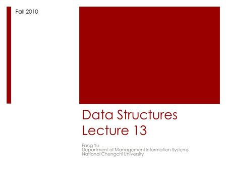 Data Structures Lecture 13 Fang Yu Department of Management Information Systems National Chengchi University Fall 2010.