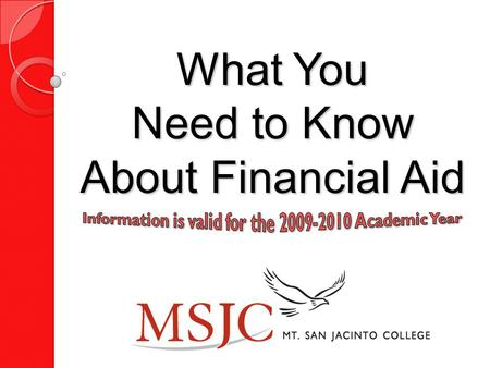 What You Need to Know About Financial Aid Remember It is NOT too late to apply for Financial Aid. Every student should apply… ….even students whose parent's.