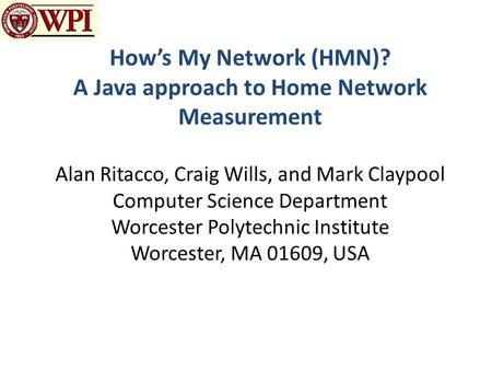 How's My Network (HMN)? A Java approach to Home Network Measurement Alan Ritacco, Craig Wills, and Mark Claypool Computer Science Department Worcester.