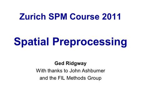 Zurich SPM Course 2011 Spatial Preprocessing Ged Ridgway With thanks to John Ashburner and the FIL Methods Group.