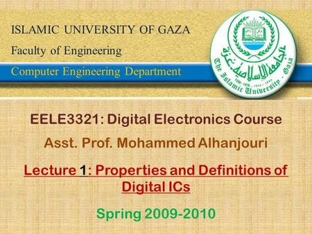 ISLAMIC UNIVERSITY OF GAZA Faculty of Engineering Computer Engineering Department EELE3321: Digital Electronics Course Asst. Prof. Mohammed Alhanjouri.