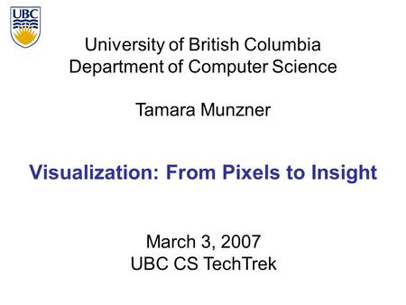 University of British Columbia Department of Computer Science Tamara Munzner Visualization: From Pixels to Insight March 3, 2007 UBC CS TechTrek.