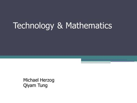 Technology & Mathematics Michael Herzog Qiyam Tung.