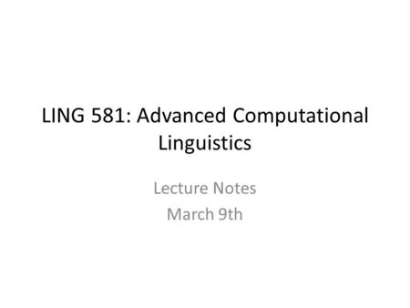 LING 581: Advanced Computational Linguistics Lecture Notes March 9th.