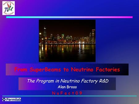 The Program in Neutrino Factory R&D Alan Bross N u F a c t 0 9 From SuperBeams to Neutrino Factories.