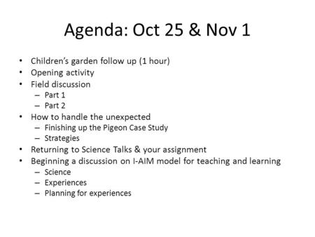Agenda: Oct 25 & Nov 1 Children's garden follow up (1 hour) Opening activity Field discussion – Part 1 – Part 2 How to handle the unexpected – Finishing.