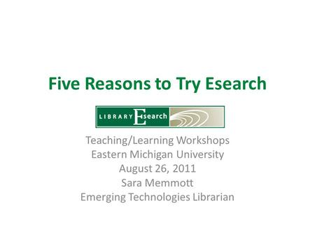 Five Reasons to Try Esearch Teaching/Learning Workshops Eastern Michigan University August 26, 2011 Sara Memmott Emerging Technologies Librarian.