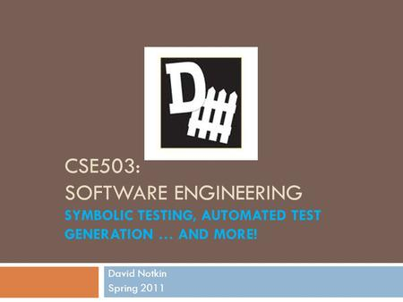 CSE503: SOFTWARE ENGINEERING SYMBOLIC TESTING, AUTOMATED TEST GENERATION … AND MORE! David Notkin Spring 2011.