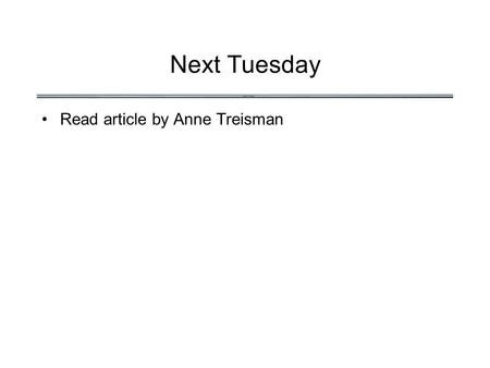 Next Tuesday Read article by Anne Treisman. Orienting Attention.