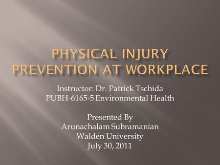 Instructor: Dr. Patrick Tschida PUBH-6165-5 Environmental Health Presented By Arunachalam Subramanian Walden University July 30, 2011.