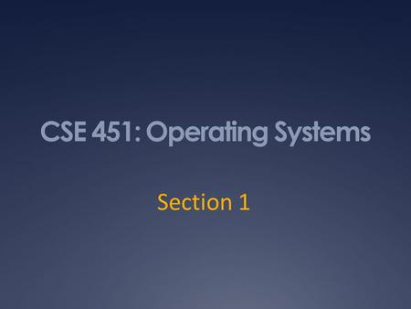 CSE 451: Operating Systems Section 1. Why are you here? 9/30/102.