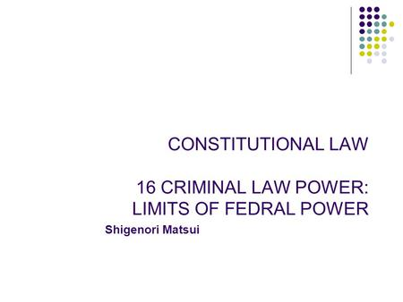 CONSTITUTIONAL LAW 16 CRIMINAL LAW POWER: LIMITS OF FEDRAL POWER Shigenori Matsui.