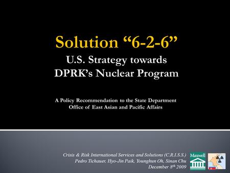 Crisis & Risk International Services and Solutions (C.R.I.S.S.) Pedro Tichauer, Hyo-Jin Paik, Younghun Oh, Sinan Chu December 8 th 2009 A Policy Recommendation.
