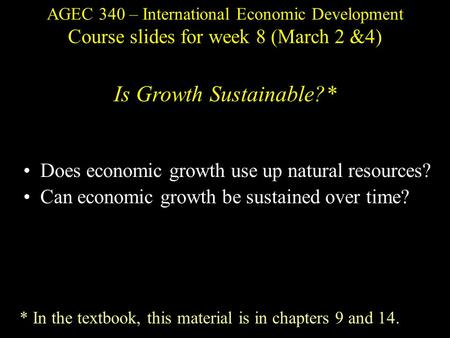 AGEC 340 – International Economic Development Course slides for week 8 (March 2 &4) Is Growth Sustainable?* Does economic growth use up natural resources?