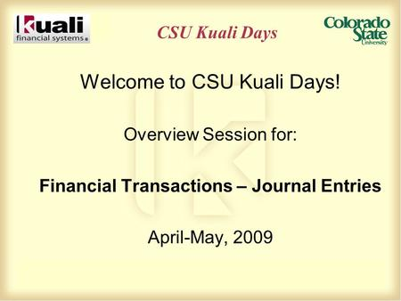 CSU Kuali Days Welcome to CSU Kuali Days! Overview Session for: Financial Transactions – Journal Entries April-May, 2009.