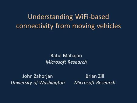 Ratul Mahajan Microsoft Research John Zahorjan University of Washington Brian Zill Microsoft Research Understanding WiFi-based connectivity from moving.