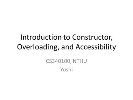 Introduction to Constructor, Overloading, and Accessibility CS340100, NTHU Yoshi.