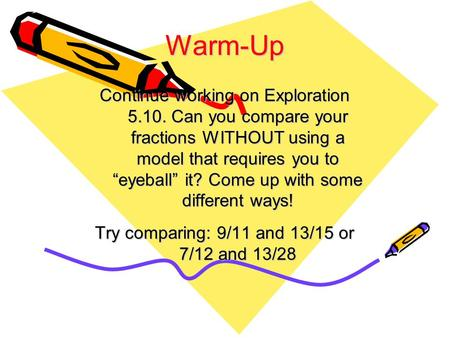 "Warm-Up Continue working on Exploration 5.10. Can you compare your fractions WITHOUT using a model that requires you to ""eyeball"" it? Come up with some."