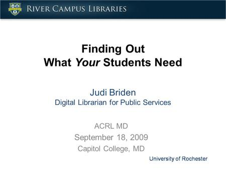 Finding Out What Your Students Need Judi Briden Digital Librarian for Public Services ACRL MD September 18, 2009 Capitol College, MD.