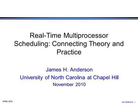 Jim Anderson 1 RTNS 2010 Real-Time Multiprocessor Scheduling: Connecting Theory and Practice James H. Anderson University of North Carolina at Chapel Hill.