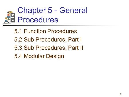1 Chapter 5 - General Procedures 5.1 Function Procedures 5.2 Sub Procedures, Part I 5.3 Sub Procedures, Part II 5.4 Modular Design.