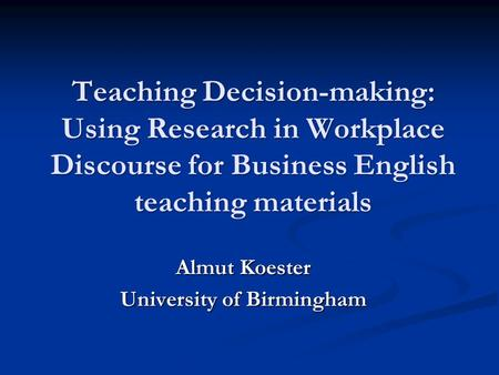 Teaching Decision-making: Using Research in Workplace Discourse for Business English teaching materials Almut Koester University of Birmingham.
