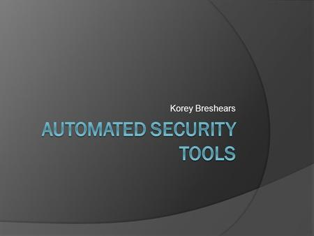 Korey Breshears. Overview  What are automated security tools?  Why do we need them?  What types of tools are there?  What problems do these tools.