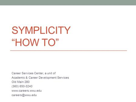 "SYMPLICITY ""HOW TO"" Career Services Center, a unit of Academic & Career Development Services Old Main 280 (360) 650-3240"