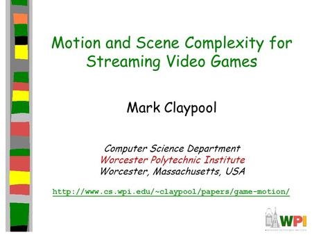 Motion and Scene Complexity for Streaming Video Games Mark Claypool Computer Science Department Worcester Polytechnic Institute Worcester, Massachusetts,