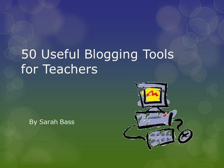 50 Useful Blogging Tools for Teachers By Sarah Bass.