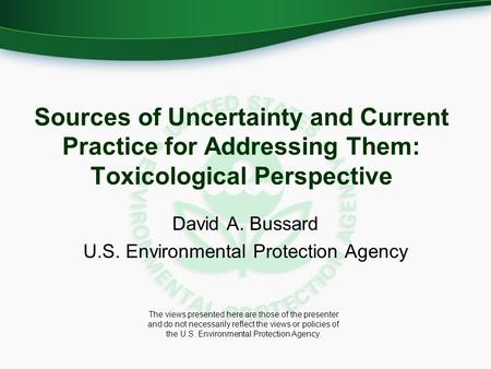 Sources of Uncertainty and Current Practice for Addressing Them: Toxicological Perspective David A. Bussard U.S. Environmental Protection Agency The views.