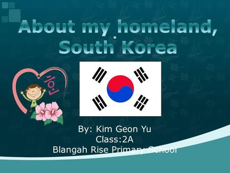 By: Kim Geon Yu Class:2A Blangah Rise Primary School.