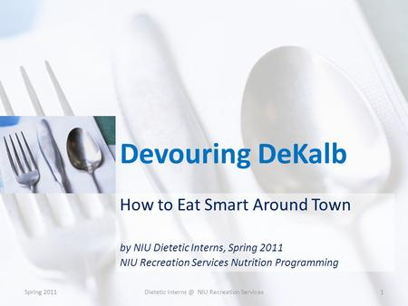 Devouring DeKalb How to Eat Smart Around Town by NIU Dietetic Interns, Spring 2011 NIU Recreation Services Nutrition Programming Spring 20111Dietetic Interns.