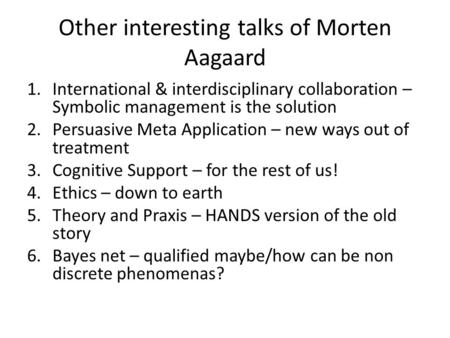 Other interesting talks of Morten Aagaard 1.International & interdisciplinary collaboration – Symbolic management is the solution 2.Persuasive Meta Application.